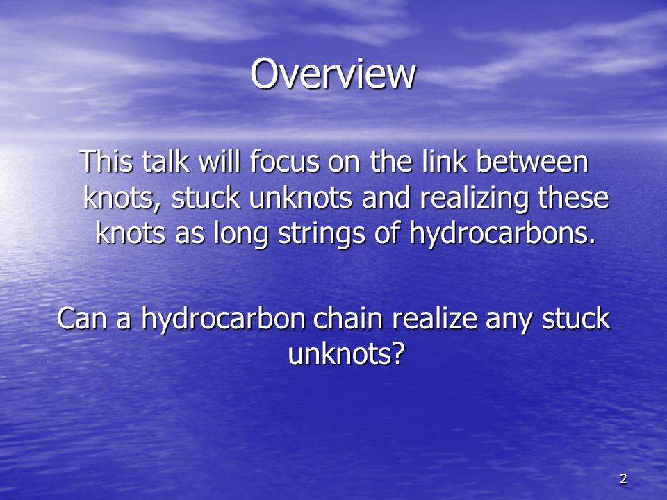 2 Overview This talk will focus on the link between knots, stuck unknots and realizing these knots as long strings of hydrocarbons.