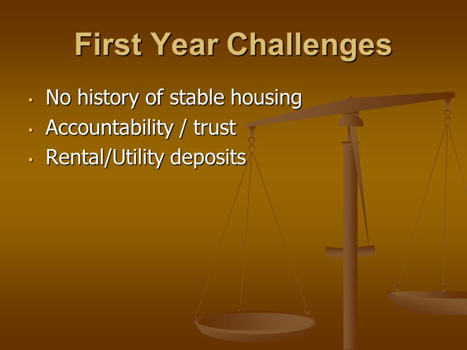 First Year Challenges No history of stable housing No history of stable housing Accountability / trust Accountability / trust Rental/Utility deposits Rental/Utility deposits