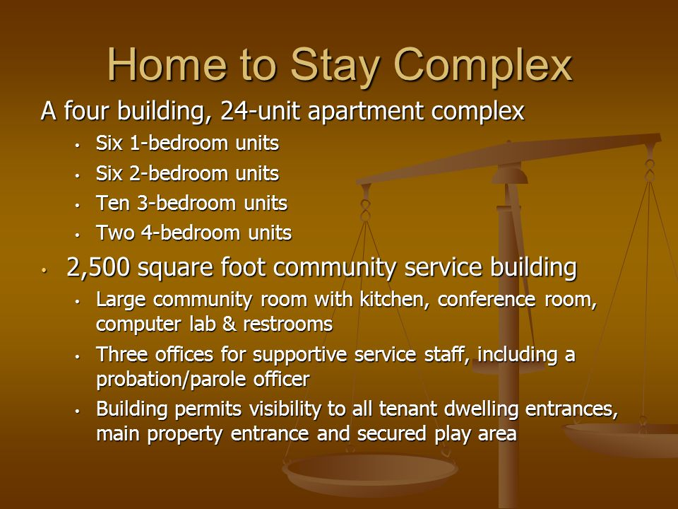 Home to Stay Complex A four building, 24-unit apartment complex Six 1-bedroom units Six 1-bedroom units Six 2-bedroom units Six 2-bedroom units Ten 3-bedroom units Ten 3-bedroom units Two 4-bedroom units Two 4-bedroom units 2,500 square foot community service building 2,500 square foot community service building Large community room with kitchen, conference room, computer lab & restrooms Large community room with kitchen, conference room, computer lab & restrooms Three offices for supportive service staff, including a probation/parole officer Three offices for supportive service staff, including a probation/parole officer Building permits visibility to all tenant dwelling entrances, main property entrance and secured play area Building permits visibility to all tenant dwelling entrances, main property entrance and secured play area