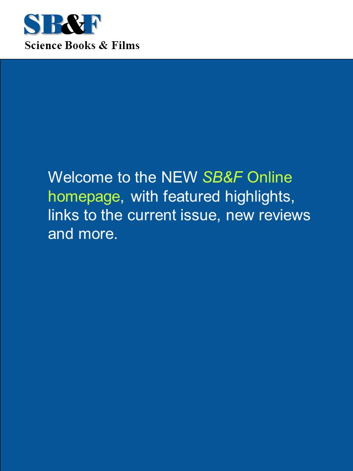 Science Books & Films Welcome to the NEW SB&F Online homepage, with featured highlights, links to the current issue, new reviews and more.