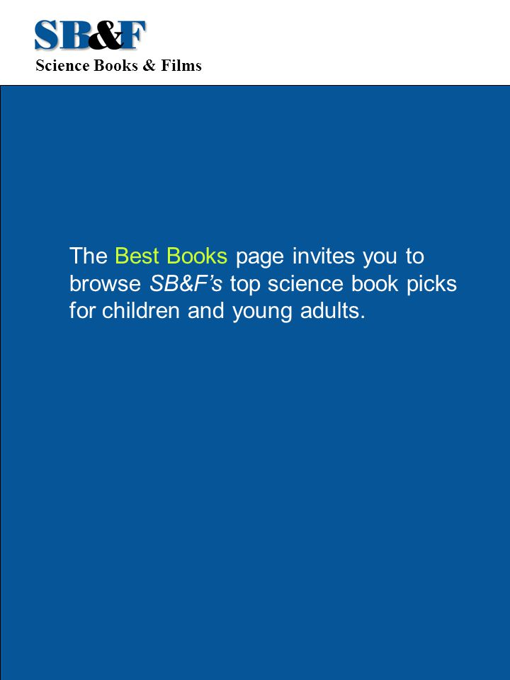 Science Books & Films The Best Books page invites you to browse SB&F's top science book picks for children and young adults.