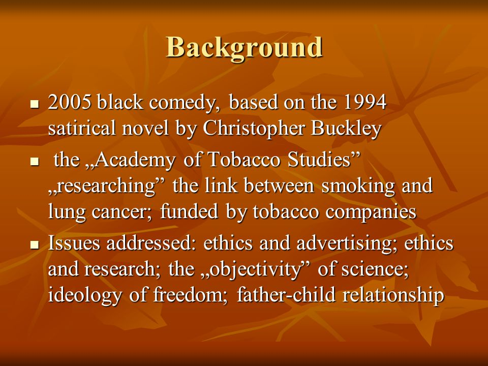 "Background 2005 black comedy, based on the 1994 satirical novel by Christopher Buckley 2005 black comedy, based on the 1994 satirical novel by Christopher Buckley the ""Academy of Tobacco Studies ""researching the link between smoking and lung cancer; funded by tobacco companies the ""Academy of Tobacco Studies ""researching the link between smoking and lung cancer; funded by tobacco companies Issues addressed: ethics and advertising; ethics and research; the ""objectivity of science; ideology of freedom; father-child relationship Issues addressed: ethics and advertising; ethics and research; the ""objectivity of science; ideology of freedom; father-child relationship"
