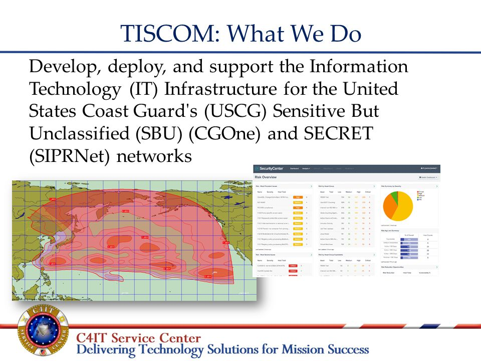 TISCOM: What We Do Develop, deploy, and support the Information Technology (IT) Infrastructure for the United States Coast Guard s (USCG) Sensitive But Unclassified (SBU) (CGOne) and SECRET (SIPRNet) networks