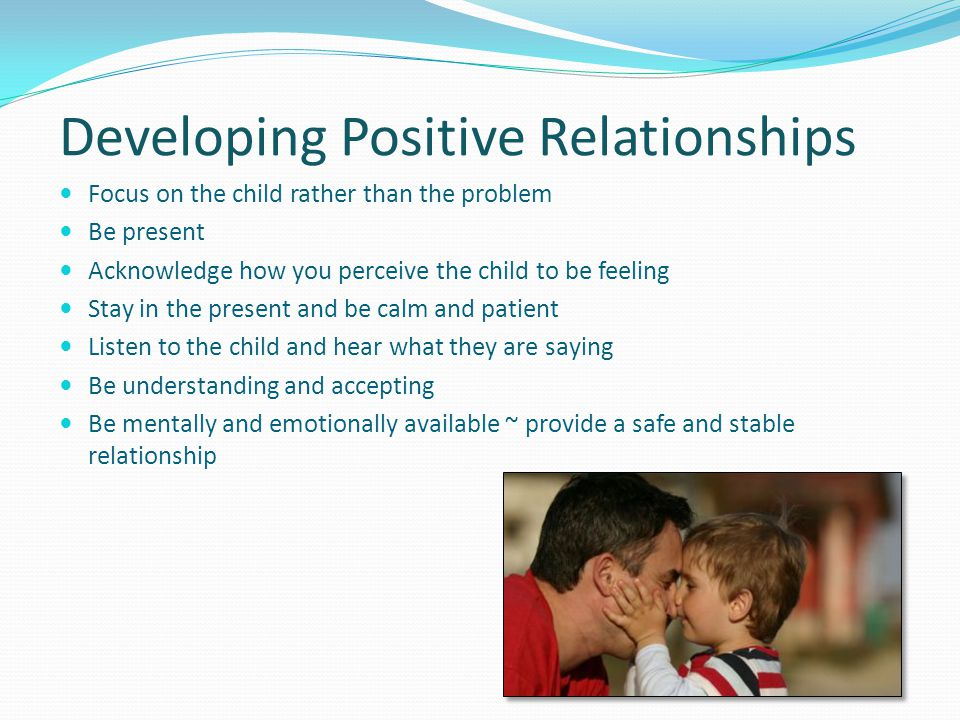Developing Positive Relationships Focus on the child rather than the problem Be present Acknowledge how you perceive the child to be feeling Stay in the present and be calm and patient Listen to the child and hear what they are saying Be understanding and accepting Be mentally and emotionally available ~ provide a safe and stable relationship