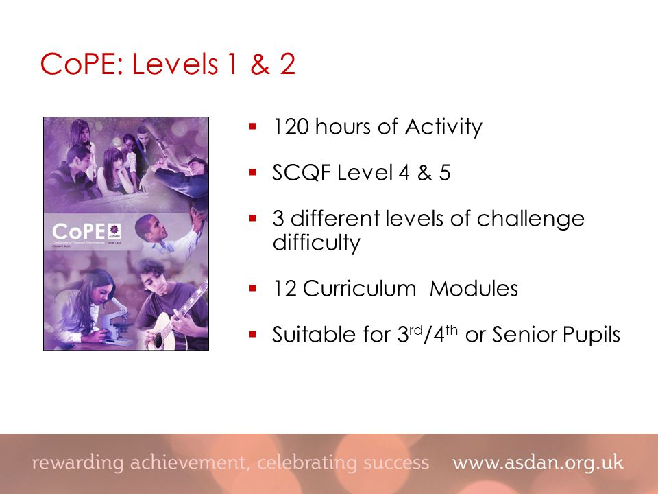  120 hours of Activity  SCQF Level 4 & 5  3 different levels of challenge difficulty  12 Curriculum Modules  Suitable for 3 rd /4 th or Senior Pupils CoPE: Levels 1 & 2