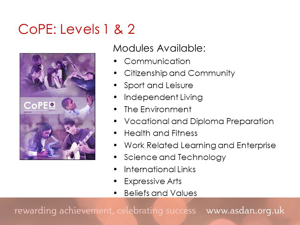 Modules Available: Communication Citizenship and Community Sport and Leisure Independent Living The Environment Vocational and Diploma Preparation Health and Fitness Work Related Learning and Enterprise Science and Technology International Links Expressive Arts Beliefs and Values CoPE: Levels 1 & 2