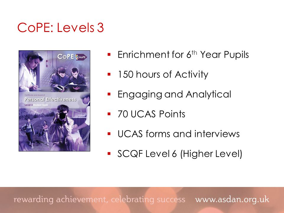  Enrichment for 6 th Year Pupils  150 hours of Activity  Engaging and Analytical  70 UCAS Points  UCAS forms and interviews  SCQF Level 6 (Higher Level) CoPE: Levels 3