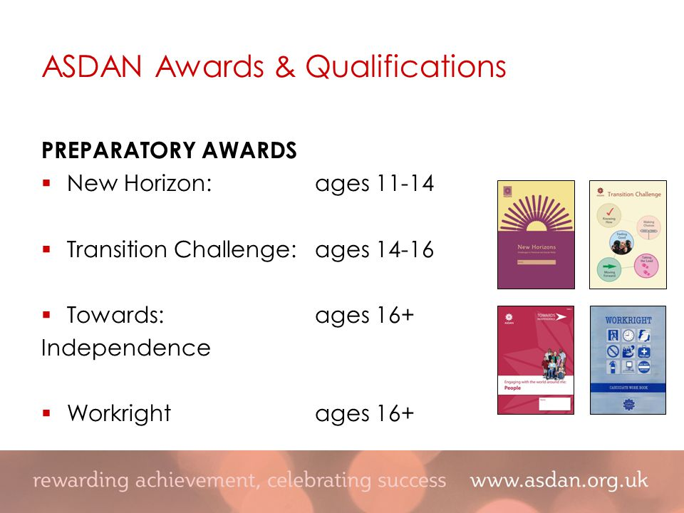 PREPARATORY AWARDS  New Horizon:ages 11-14  Transition Challenge:ages 14-16  Towards:ages 16+ Independence  Workrightages 16+ ASDAN Awards & Qualifications