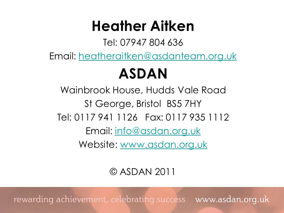 Heather Aitken Tel: 07947 804 636 Email: heatheraitken@asdanteam.org.ukheatheraitken@asdanteam.org.uk ASDAN Wainbrook House, Hudds Vale Road St George, Bristol BS5 7HY Tel: 0117 941 1126 Fax: 0117 935 1112 Email: info@asdan.org.ukinfo@asdan.org.uk Website: www.asdan.org.ukwww.asdan.org.uk © ASDAN 2011
