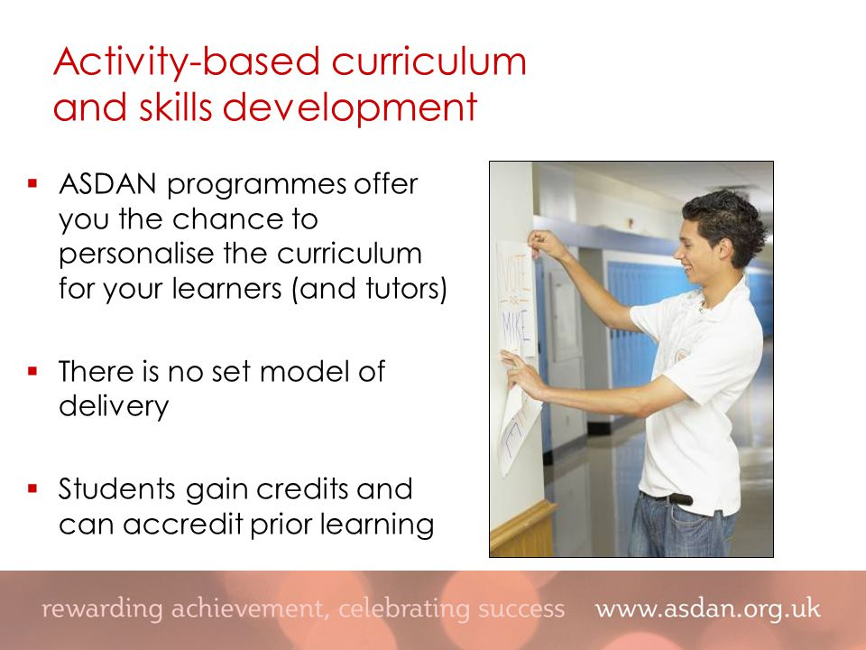  ASDAN programmes offer you the chance to personalise the curriculum for your learners (and tutors)  There is no set model of delivery  Students gain credits and can accredit prior learning Activity-based curriculum and skills development