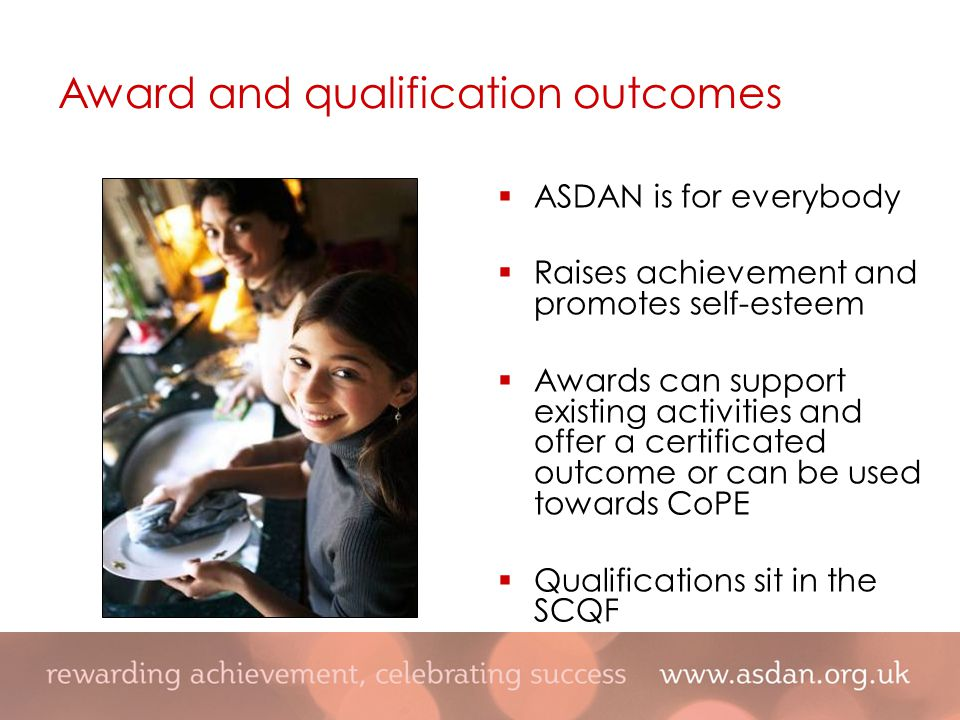  ASDAN is for everybody  Raises achievement and promotes self-esteem  Awards can support existing activities and offer a certificated outcome or can be used towards CoPE  Qualifications sit in the SCQF Award and qualification outcomes