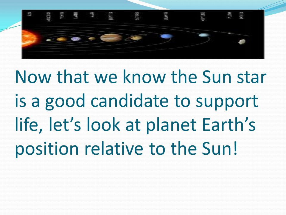 Now that we know the Sun star is a good candidate to support life, let's look at planet Earth's position relative to the Sun!