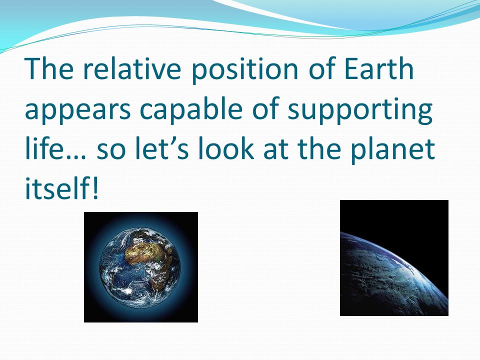 The relative position of Earth appears capable of supporting life… so let's look at the planet itself!