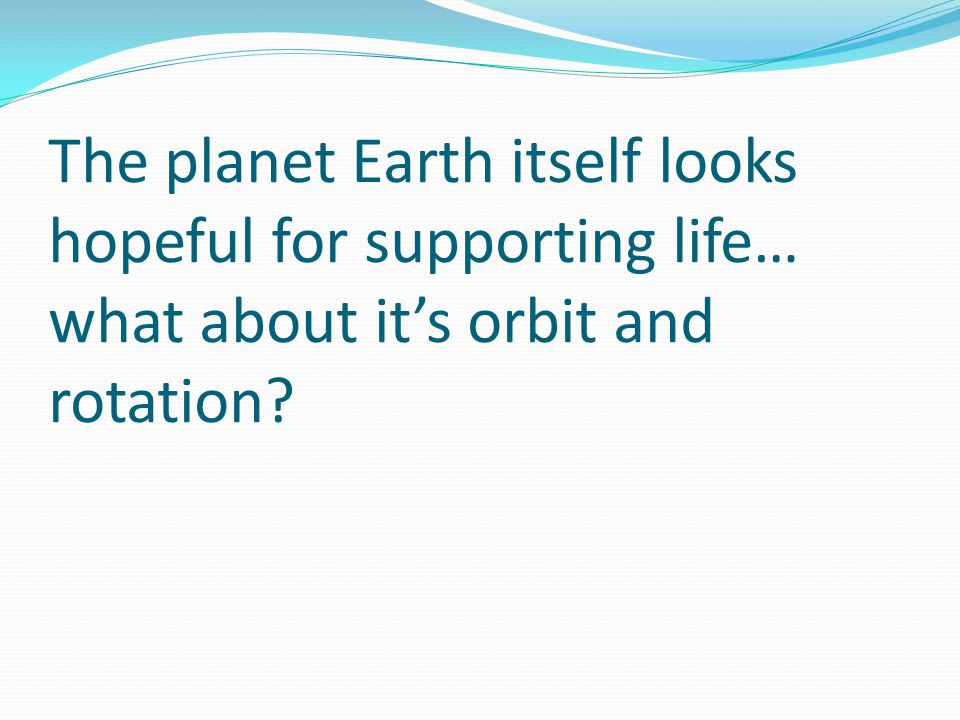 The planet Earth itself looks hopeful for supporting life… what about it's orbit and rotation
