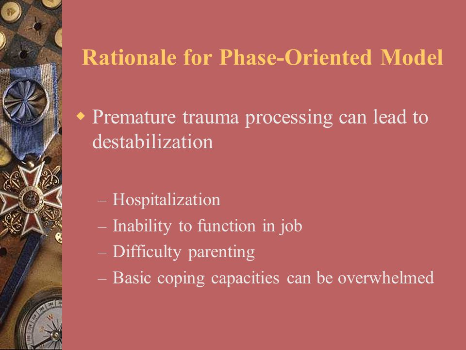  Premature trauma processing can lead to destabilization – Hospitalization – Inability to function in job – Difficulty parenting – Basic coping capac