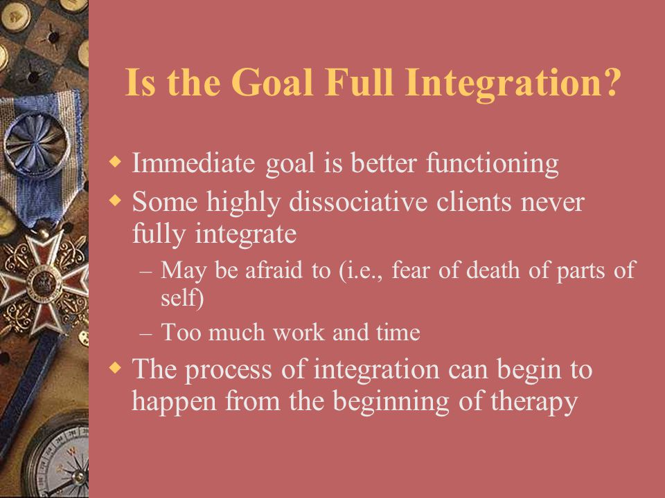 Is the Goal Full Integration?  Immediate goal is better functioning  Some highly dissociative clients never fully integrate – May be afraid to (i.e.