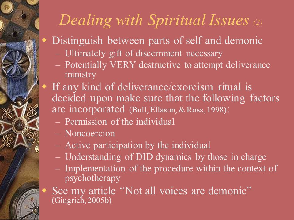 Dealing with Spiritual Issues (2)  Distinguish between parts of self and demonic – Ultimately gift of discernment necessary – Potentially VERY destru