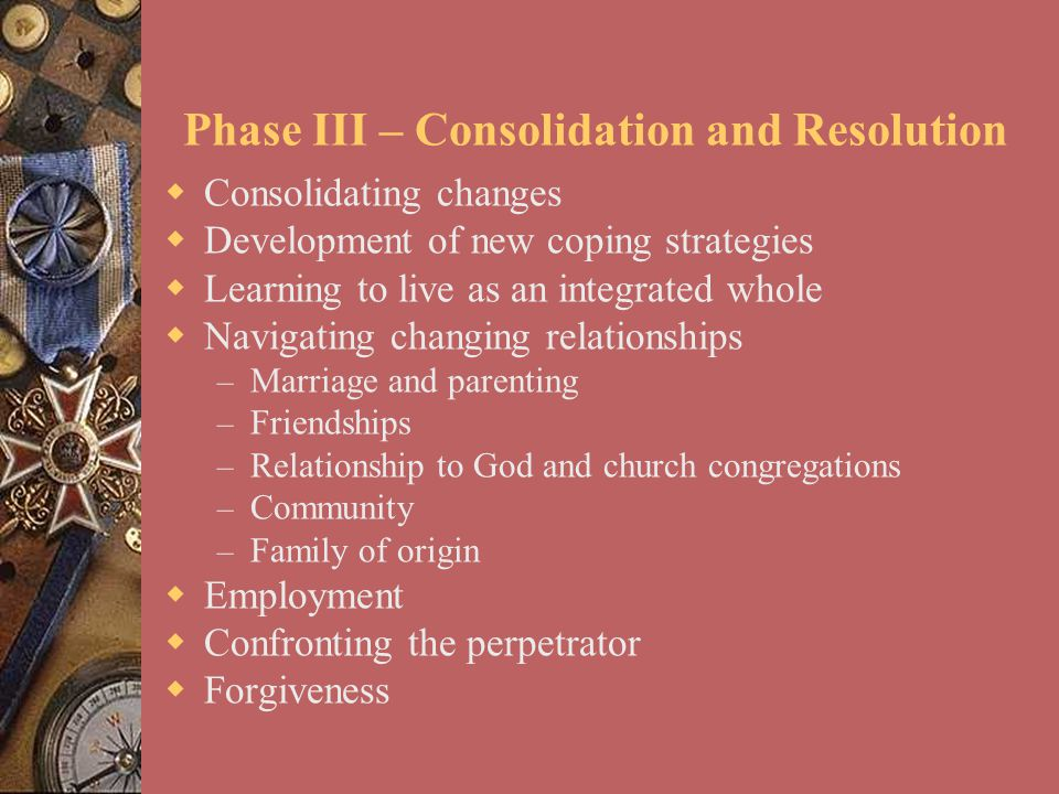  Consolidating changes  Development of new coping strategies  Learning to live as an integrated whole  Navigating changing relationships – Marriag