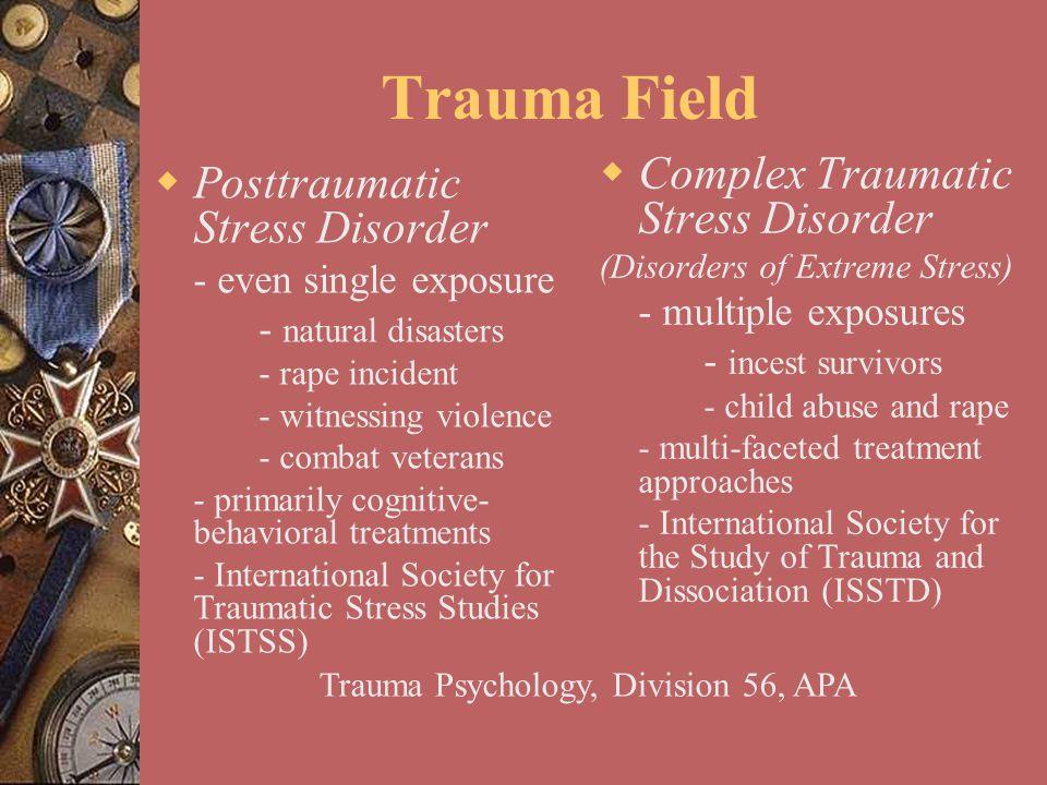 Trauma Field  Posttraumatic Stress Disorder - even single exposure - natural disasters - rape incident - witnessing violence - combat veterans - prim