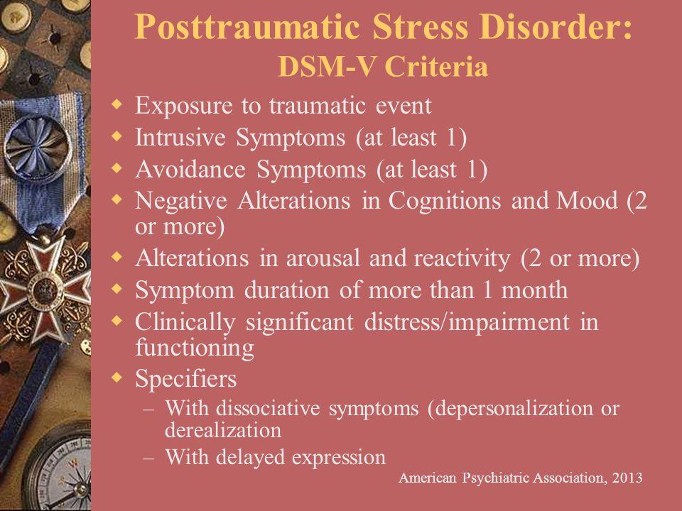 Posttraumatic Stress Disorder: DSM-V Criteria  Exposure to traumatic event  Intrusive Symptoms (at least 1)  Avoidance Symptoms (at least 1)  Nega