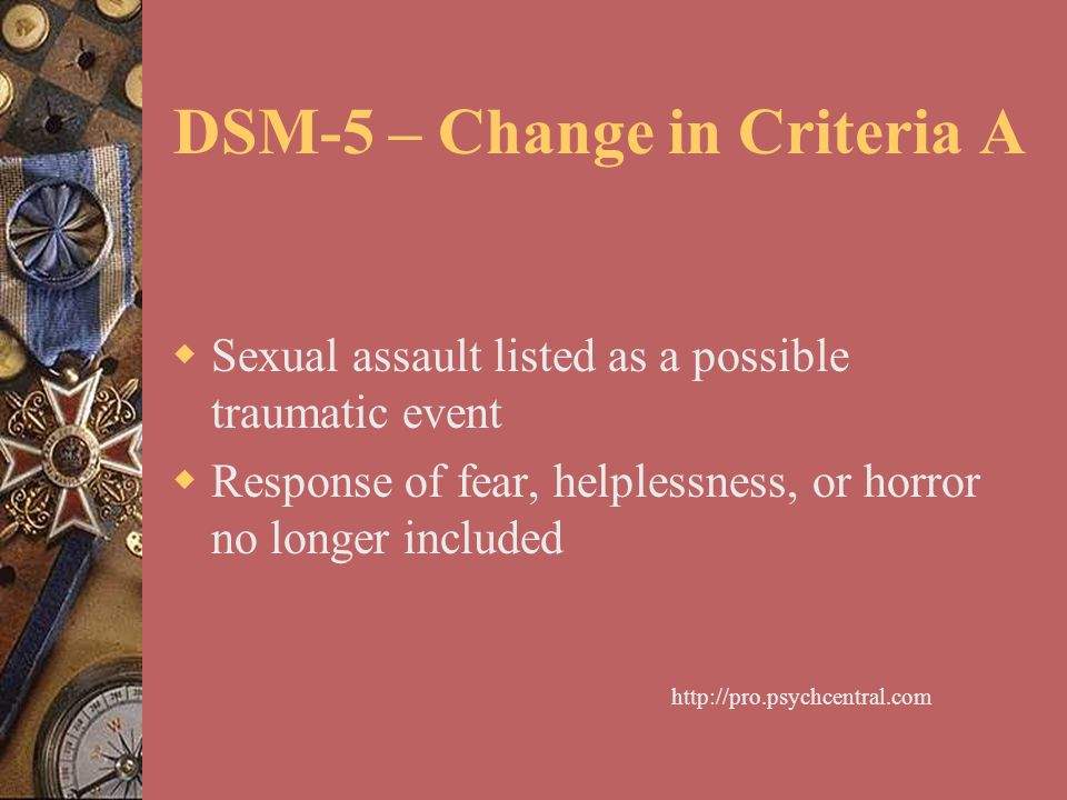 DSM-5 – Change in Criteria A  Sexual assault listed as a possible traumatic event  Response of fear, helplessness, or horror no longer included http