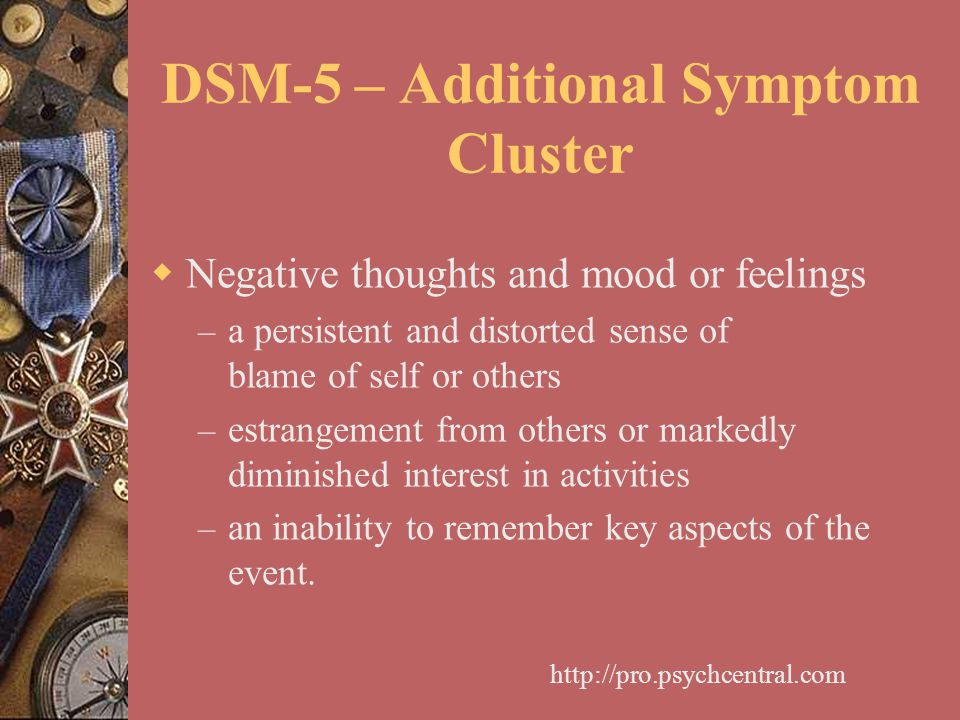 DSM-5 – Additional Symptom Cluster  Negative thoughts and mood or feelings – a persistent and distorted sense of blame of self or others – estrangeme