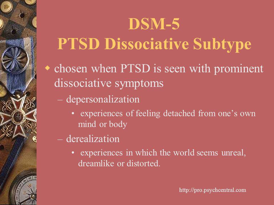 DSM-5 PTSD Dissociative Subtype  chosen when PTSD is seen with prominent dissociative symptoms – depersonalization experiences of feeling detached fr