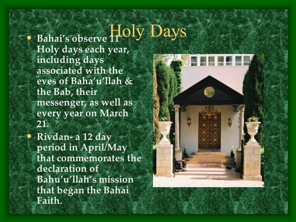 Holy Days Bahai's observe 11 Holy days each year, including days associated with the eves of Baha'u'llah & the Bab, their messenger, as well as every year on March 21.