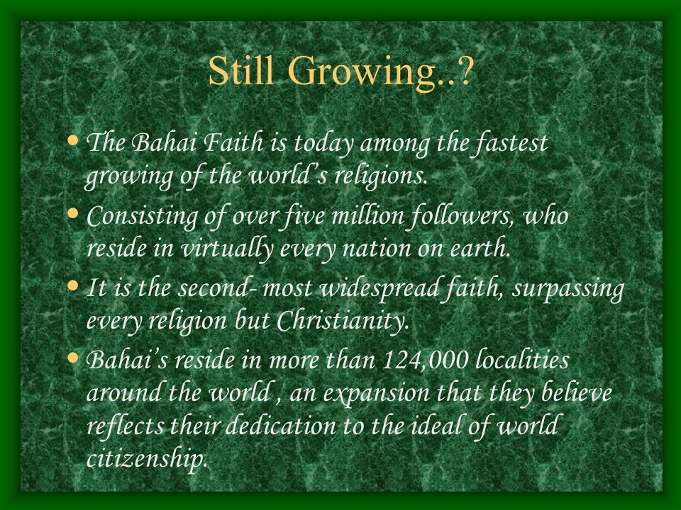 Still Growing... The Bahai Faith is today among the fastest growing of the world's religions.