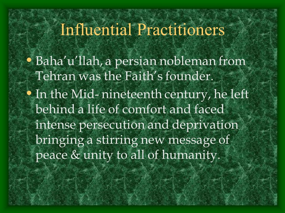 Influential Practitioners Baha'u'llah, a persian nobleman from Tehran was the Faith's founder.