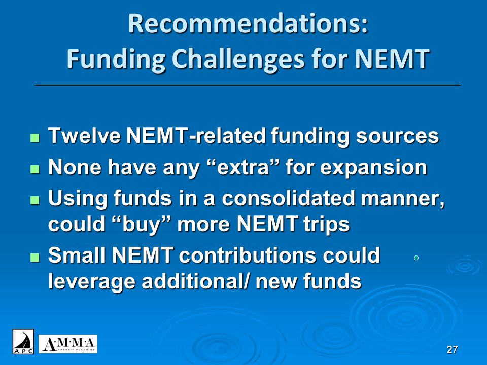 27 Recommendations: Funding Challenges for NEMT _________________________________________________________________________________________________________ Twelve NEMT-related funding sources Twelve NEMT-related funding sources None have any extra for expansion None have any extra for expansion Using funds in a consolidated manner, could buy more NEMT trips Using funds in a consolidated manner, could buy more NEMT trips Small NEMT contributions could leverage additional/ new funds Small NEMT contributions could leverage additional/ new funds