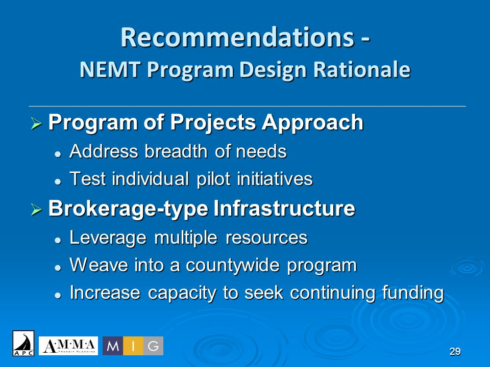 29 Recommendations - NEMT Program Design Rationale  Program of Projects Approach Address breadth of needs Address breadth of needs Test individual pi