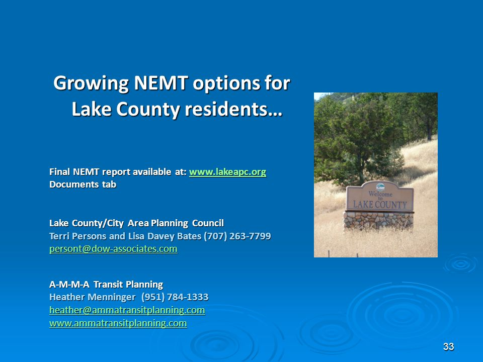 33 Final NEMT report available at: www.lakeapc.org www.lakeapc.org Documents tab Lake County/City Area Planning Council Terri Persons and Lisa Davey Bates (707) 263-7799 persont@dow-associates.com A-M-M-A Transit Planning Heather Menninger (951) 784-1333 heather@ammatransitplanning.com www.ammatransitplanning.com \ Growing NEMT options for Lake County residents…