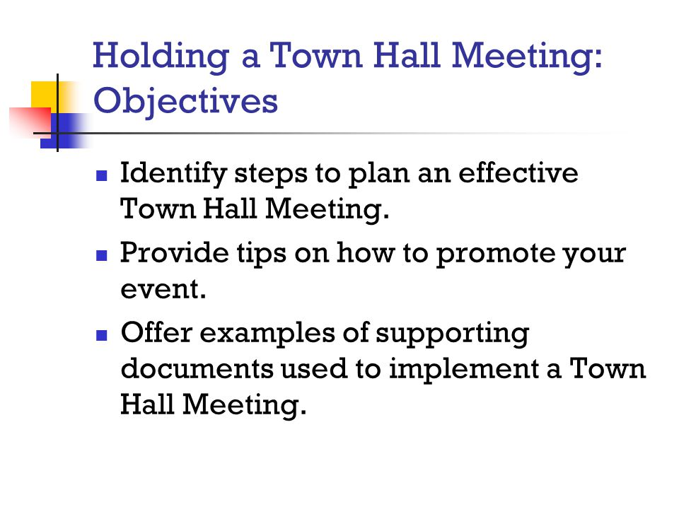 Holding a Town Hall Meeting: Objectives Identify steps to plan an effective Town Hall Meeting. Provide tips on how to promote your event. Offer exampl