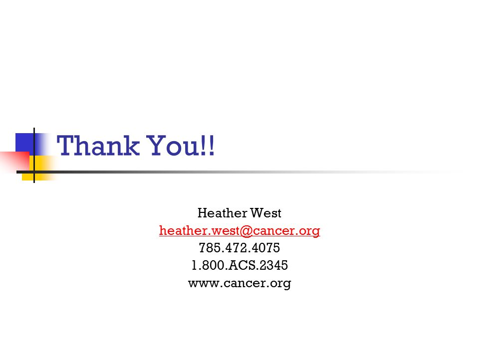 Thank You!! Heather West heather.west@cancer.org 785.472.4075 1.800.ACS.2345 www.cancer.org