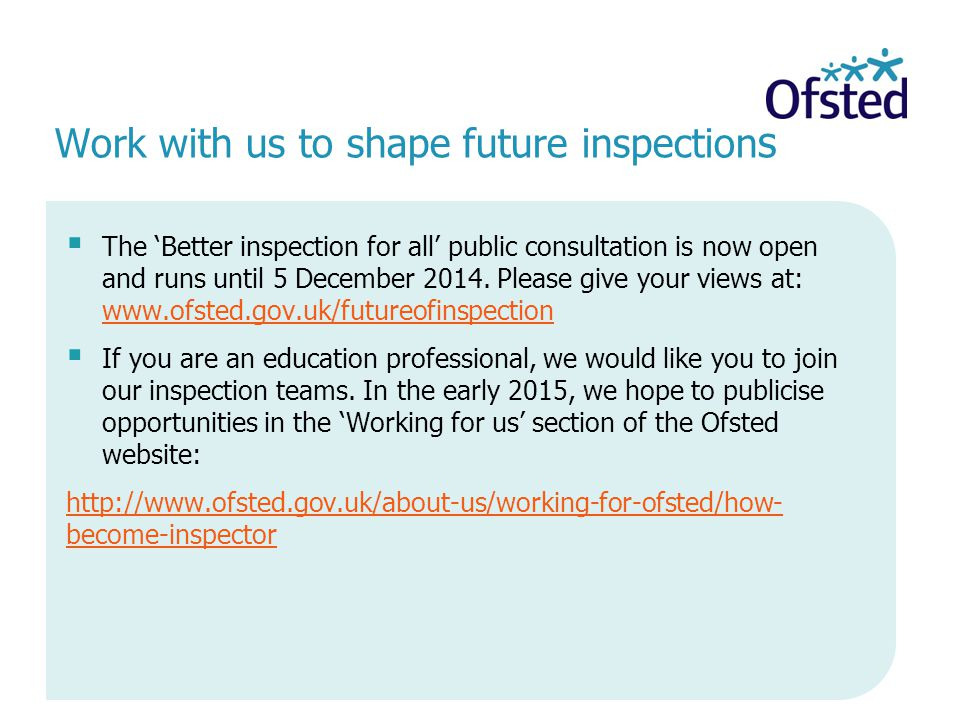 Work with us to shape future inspection s  The 'Better inspection for all' public consultation is now open and runs until 5 December 2014.