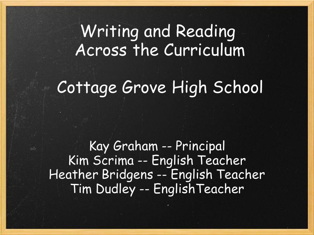 Writing and Reading Across the Curriculum Cottage Grove High School Kay Graham -- Principal Kim Scrima -- English Teacher Heather Bridgens -- English Teacher Tim Dudley -- EnglishTeacher
