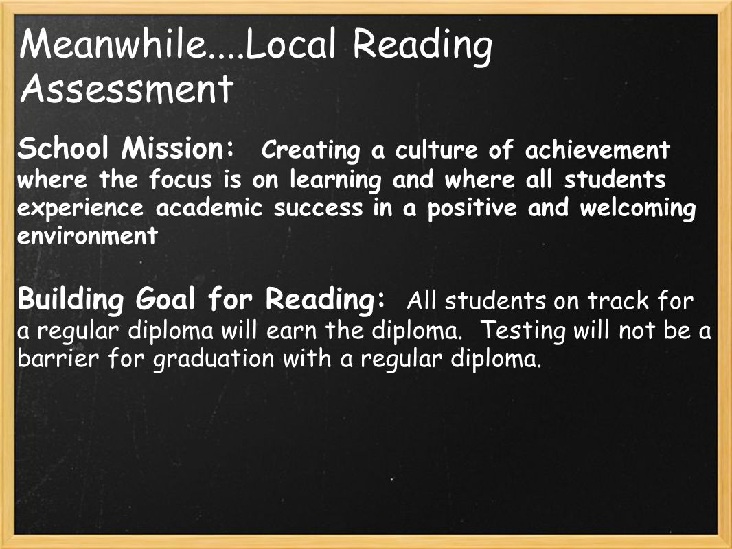 Meanwhile....Local Reading Assessment School Mission: Creating a culture of achievement where the focus is on learning and where all students experience academic success in a positive and welcoming environment Building Goal for Reading: All students on track for a regular diploma will earn the diploma.