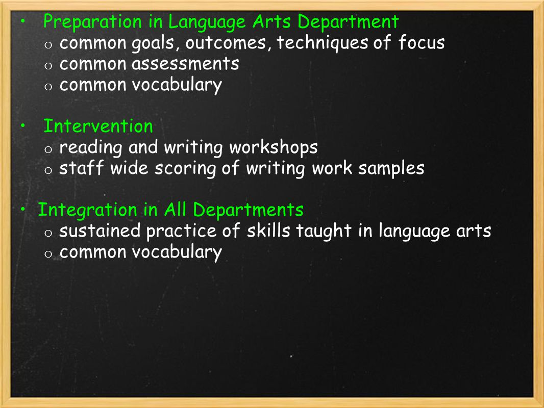 Preparation in Language Arts Department o common goals, outcomes, techniques of focus o common assessments o common vocabulary Intervention o reading and writing workshops o staff wide scoring of writing work samples Integration in All Departments o sustained practice of skills taught in language arts o common vocabulary