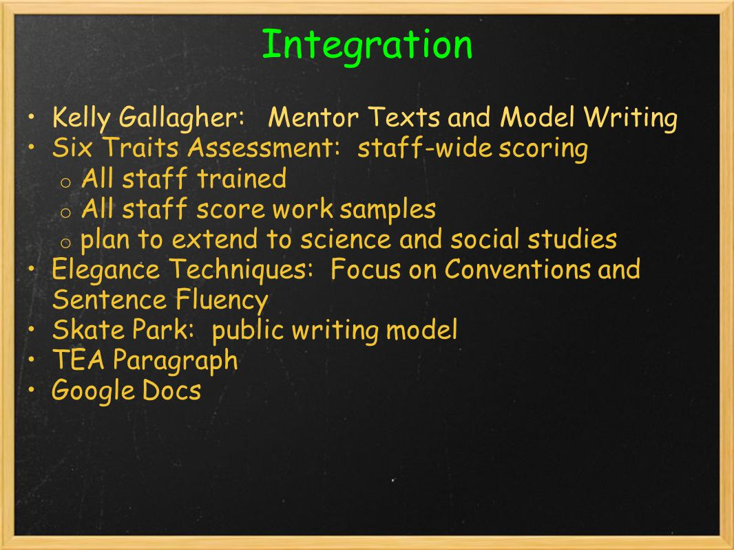 Integration Kelly Gallagher: Mentor Texts and Model Writing Six Traits Assessment: staff-wide scoring o All staff trained o All staff score work samples o plan to extend to science and social studies Elegance Techniques: Focus on Conventions and Sentence Fluency Skate Park: public writing model TEA Paragraph Google Docs