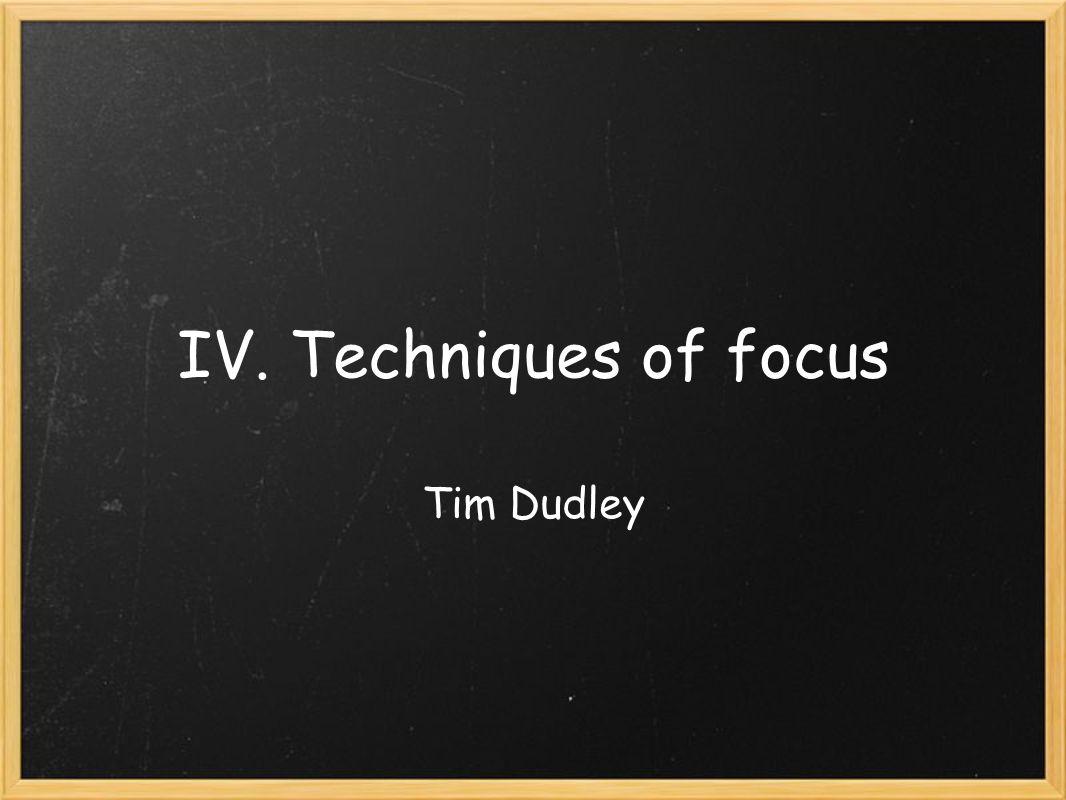 IV. Techniques of focus Tim Dudley