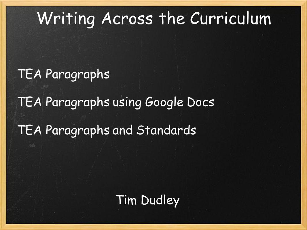 Writing Across the Curriculum TEA Paragraphs TEA Paragraphs using Google Docs TEA Paragraphs and Standards Tim Dudley