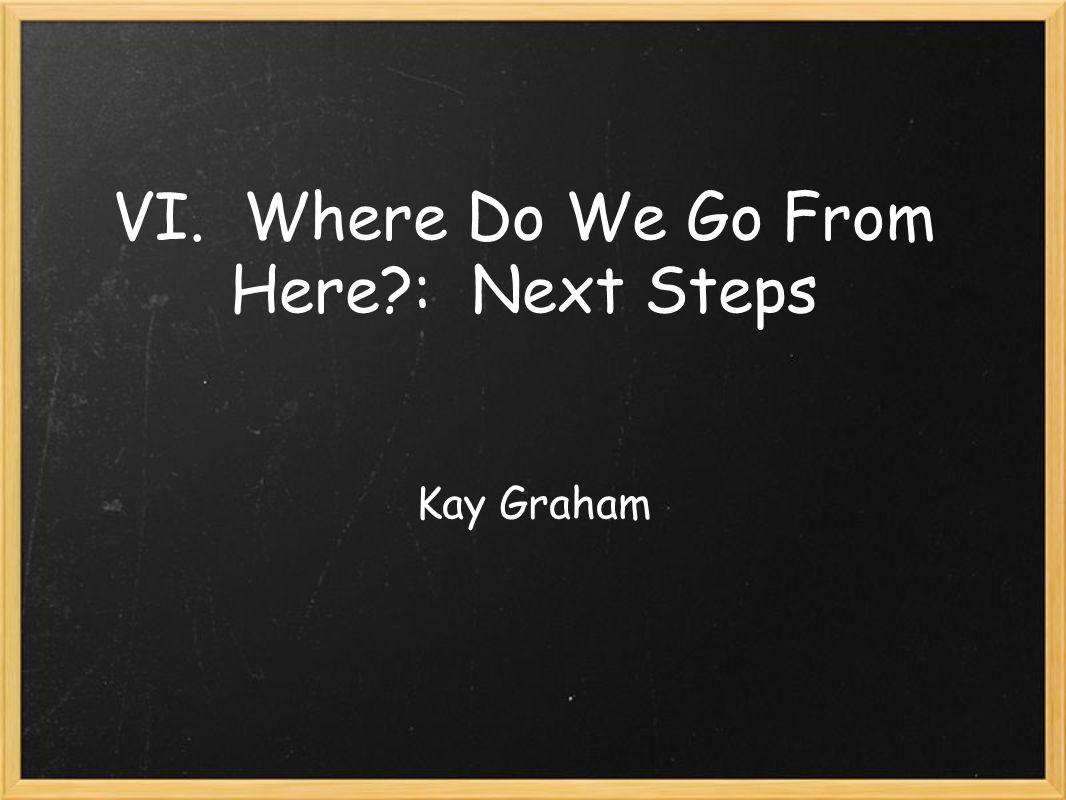 VI. Where Do We Go From Here : Next Steps Kay Graham