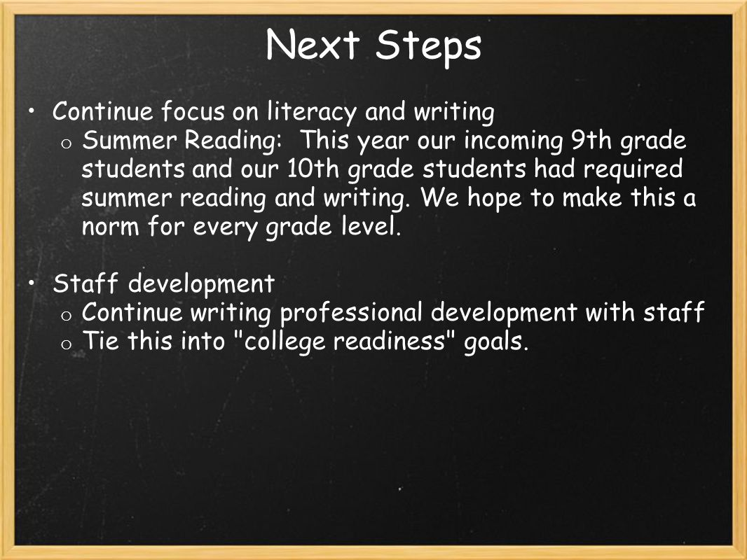 Next Steps Continue focus on literacy and writing o Summer Reading: This year our incoming 9th grade students and our 10th grade students had required summer reading and writing.