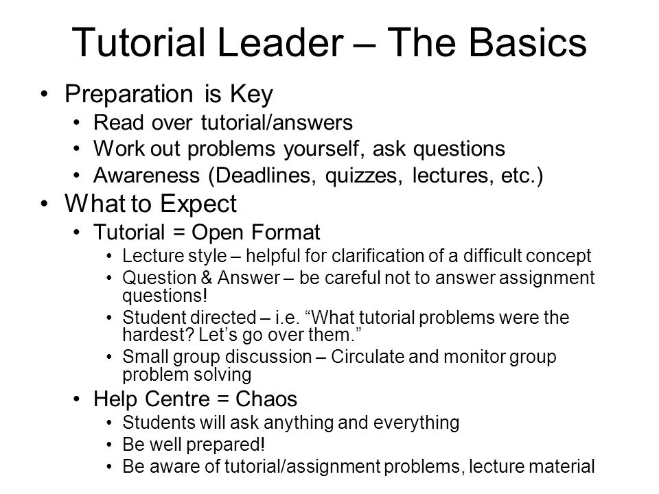 Tutorial Leader – The Basics Preparation is Key Read over tutorial/answers Work out problems yourself, ask questions Awareness (Deadlines, quizzes, lectures, etc.) What to Expect Tutorial = Open Format Lecture style – helpful for clarification of a difficult concept Question & Answer – be careful not to answer assignment questions.