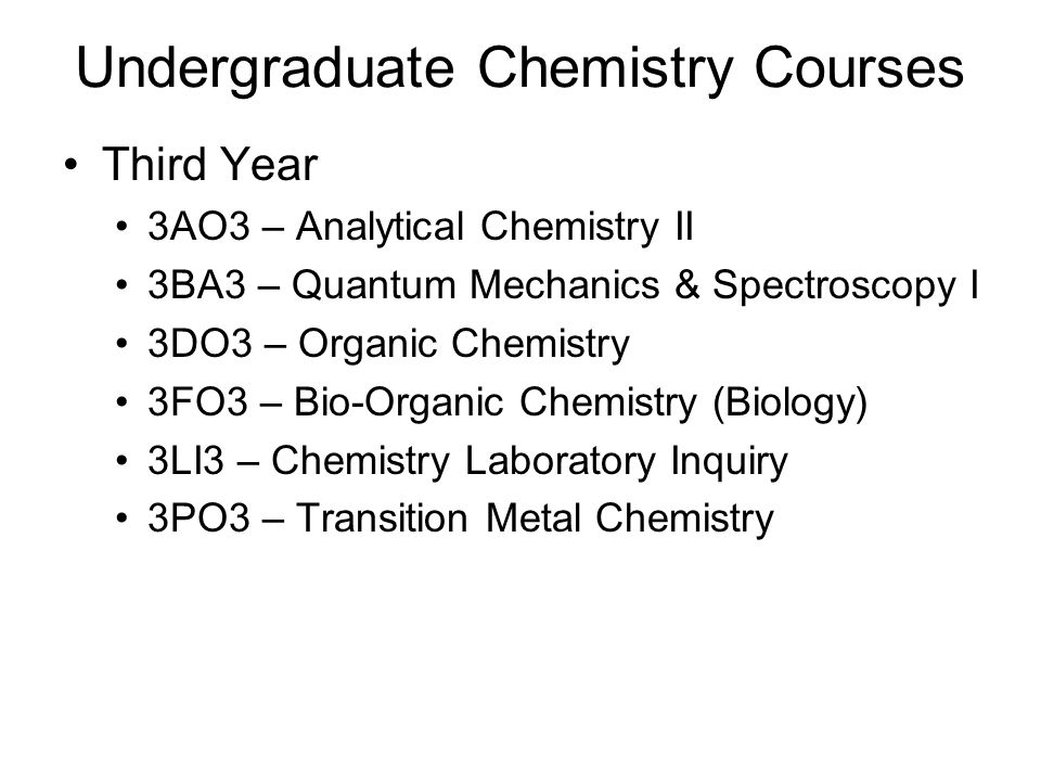 Third Year 3AO3 – Analytical Chemistry II 3BA3 – Quantum Mechanics & Spectroscopy I 3DO3 – Organic Chemistry 3FO3 – Bio-Organic Chemistry (Biology) 3LI3 – Chemistry Laboratory Inquiry 3PO3 – Transition Metal Chemistry Undergraduate Chemistry Courses