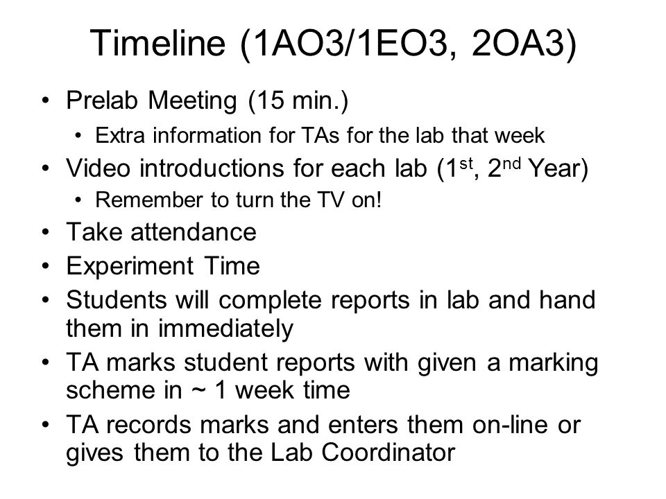 Timeline (1AO3/1EO3, 2OA3) Prelab Meeting (15 min.) Extra information for TAs for the lab that week Video introductions for each lab (1 st, 2 nd Year) Remember to turn the TV on.