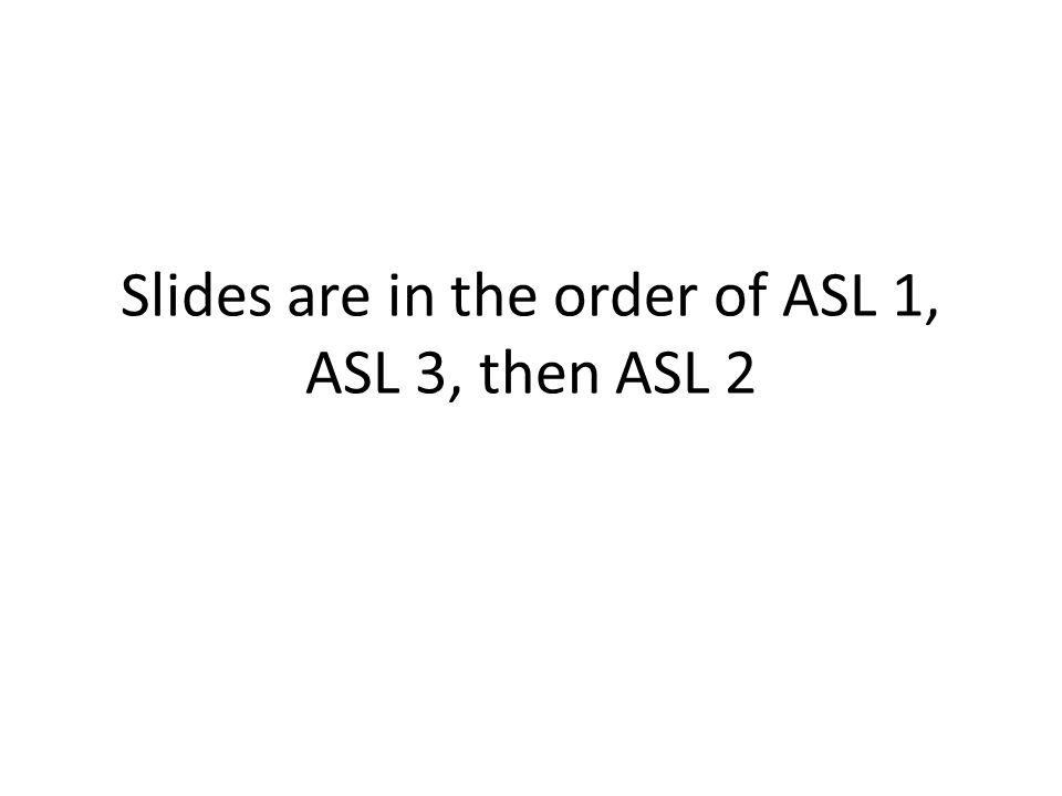 Slides are in the order of ASL 1, ASL 3, then ASL 2