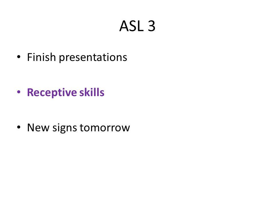 ASL 3 Finish presentations Receptive skills New signs tomorrow