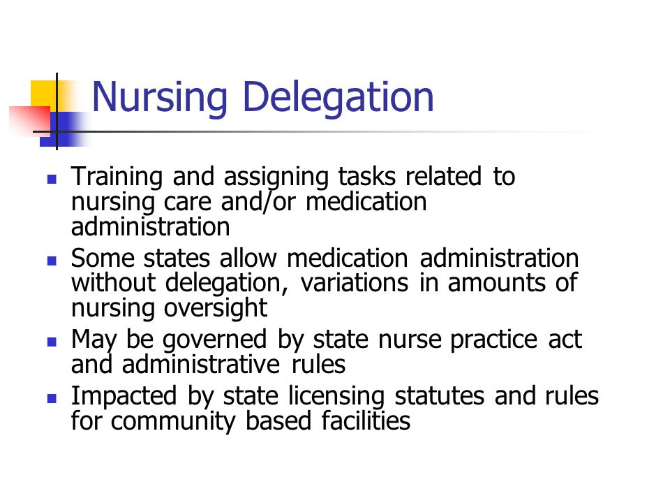 Nursing Delegation Training and assigning tasks related to nursing care and/or medication administration Some states allow medication administration without delegation, variations in amounts of nursing oversight May be governed by state nurse practice act and administrative rules Impacted by state licensing statutes and rules for community based facilities